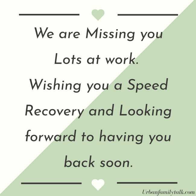 We are Missing you Lots at work. Wishing you a Speed Recovery and Looking forward to having you back soon.