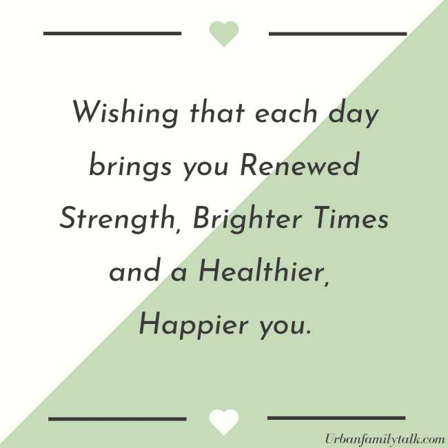 Wishing that each day brings you Renewed Strength, Brighter Times and a Healthier, Happier you.
