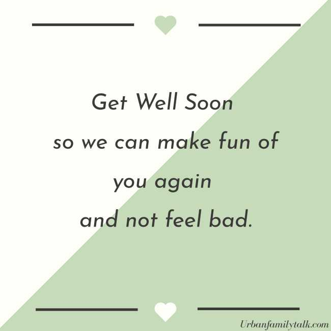 Get Well Soon so we can make fun of you again and not feel bad.