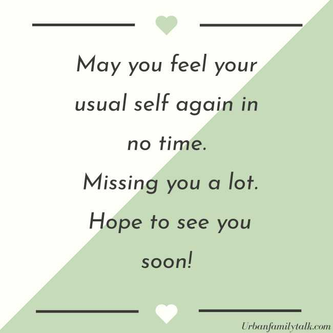 May you feel your usual self again in no time. Missing you a lot. Hope to see you soon!