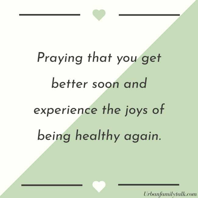 Praying that you get better soon and experience the joys of being healthy again.