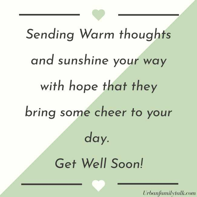 Sending Warm thoughts and sunshine your way with hope that they bring some cheer to your day. Get Well Soon!