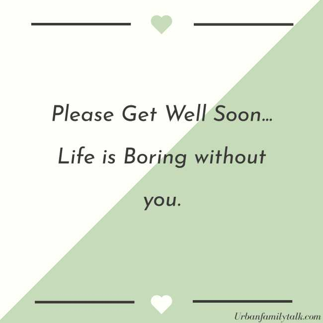 Please Get Well Soon... Life is Boring without you.