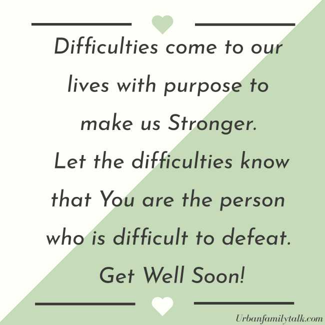Difficulies come to our lives with purpose to make us Stronger. Let the difficulties know that You are the person who is difficult to defeat. Get Well Soon!