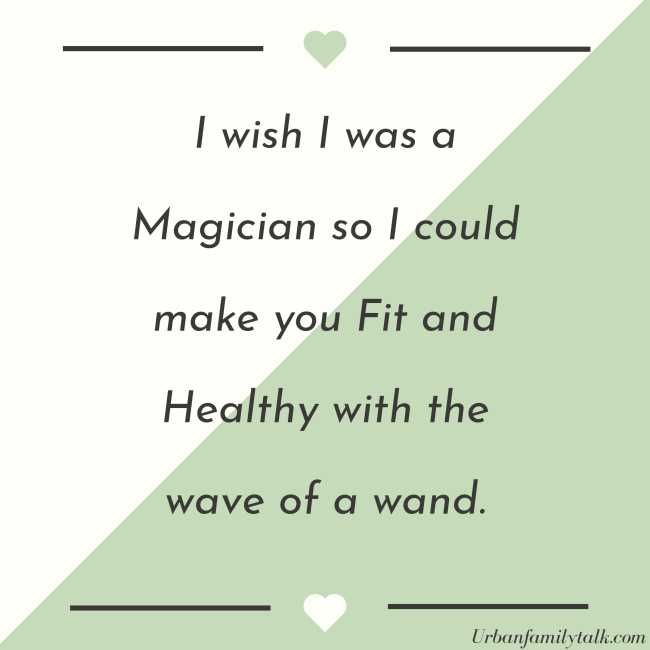 I wish I was a Magician so I could make you Fit and Healthy with the wave of a wand.