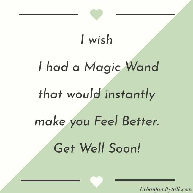 I wish I had a Magic Wand that would instantly make you Feel Better. Get Well Soon!