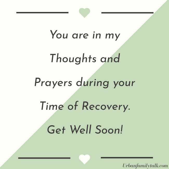 You are in my Thoughts and Prayers during your Time of Recovery. Get Well Soon!