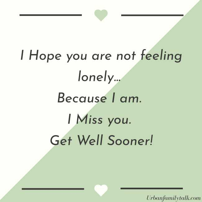 I Hope you are not feeling lonely... Because I am. I Miss you. Get Well Sooner!