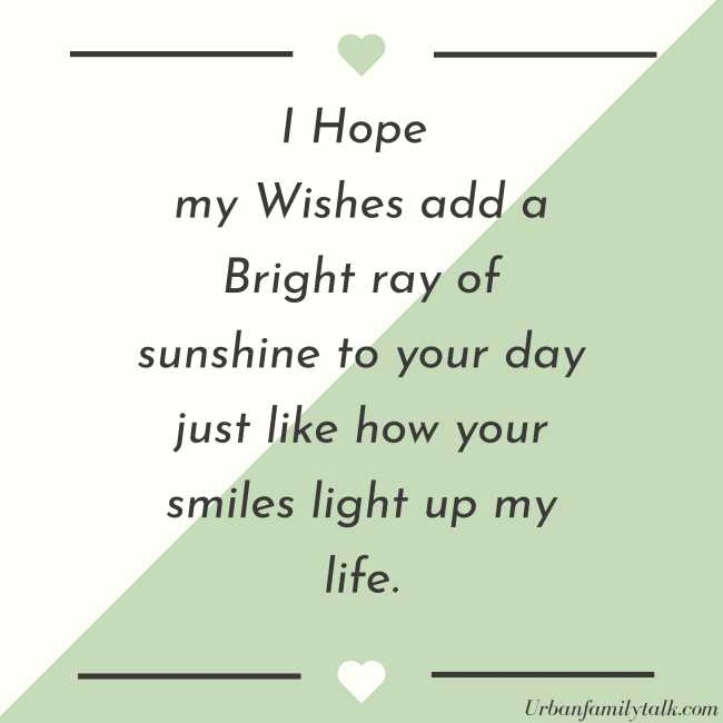 I Hope my Wishes add a Bright ray of sunshine to your day just like how your smiles light up my life.