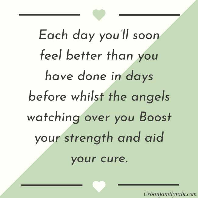 Each day you'll soon feel better than you have done in days before whilst the angels watching over you Boost your strength and aid your cure.