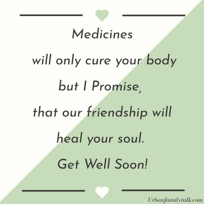 Medicines will only cure your body but I Promise, that our friendship will heal your soul. Get Well Soon!