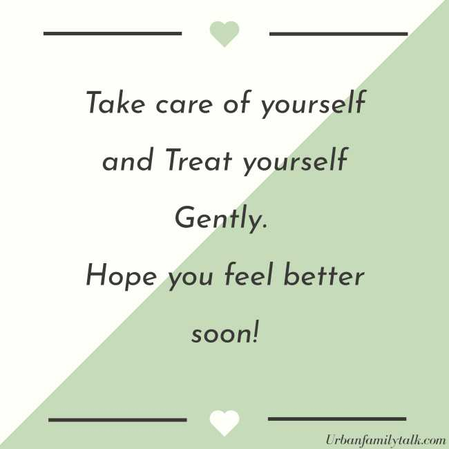 Take care of yourself and Treat yourself Gently. Hope you feel better soon!