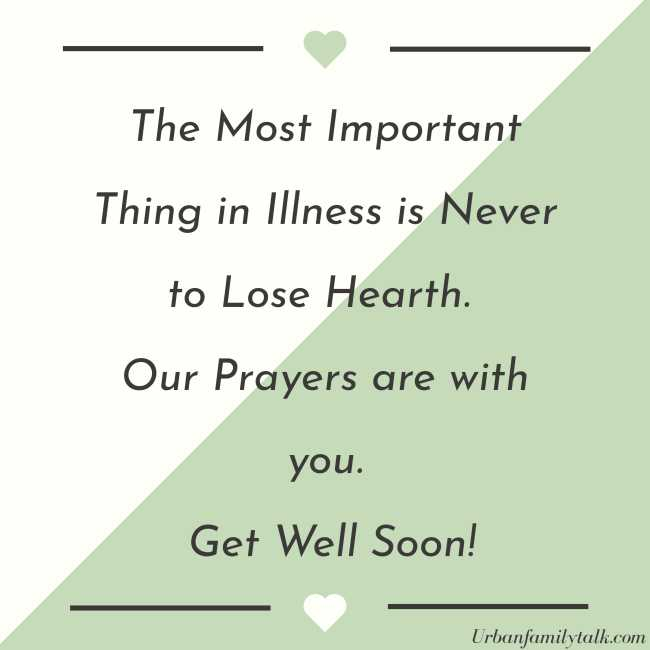 The Most Important Thing in Illness is Never to Lose Hearth. Our Prayers are with you. Get Well Soon!