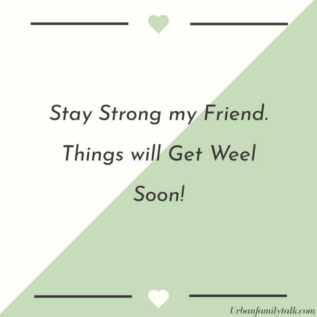 Stay Strong my Friend. Things will Get Weel Soon!