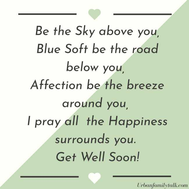 Be the Sky above you, Blue Soft be the road below you, Affection be the breeze around you, I pray all the Happiness surrounds you. Get Well Soon!