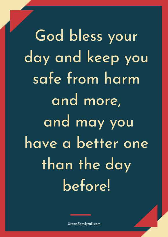 God bless your day and keep you safe from harm and more, and may you have a better one than the day before!