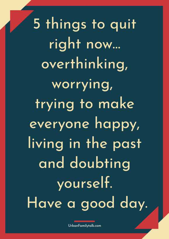 5 things to quit right now… overthinking, worrying, trying to make everyone happy, living in the past and doubting yourself. Have a good day.