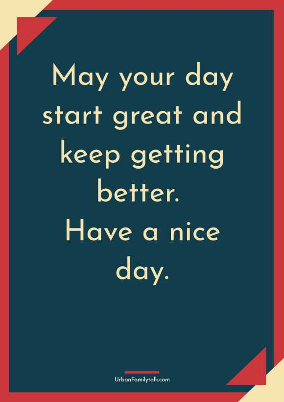 May your day start great and keep getting better. Have a nice day.