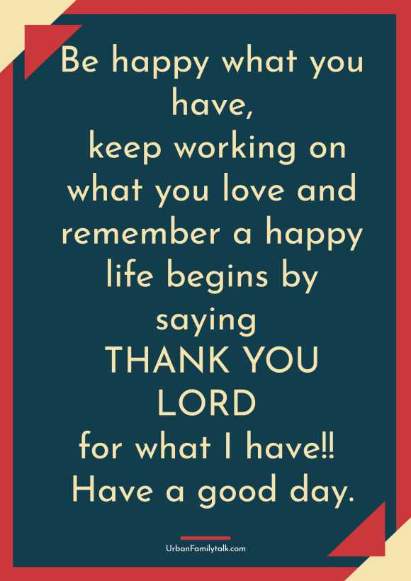 Be happy what you have, keep working on what you love and remember a happy life begins by saying THANK YOU LORD for what I have!! Have a good day.