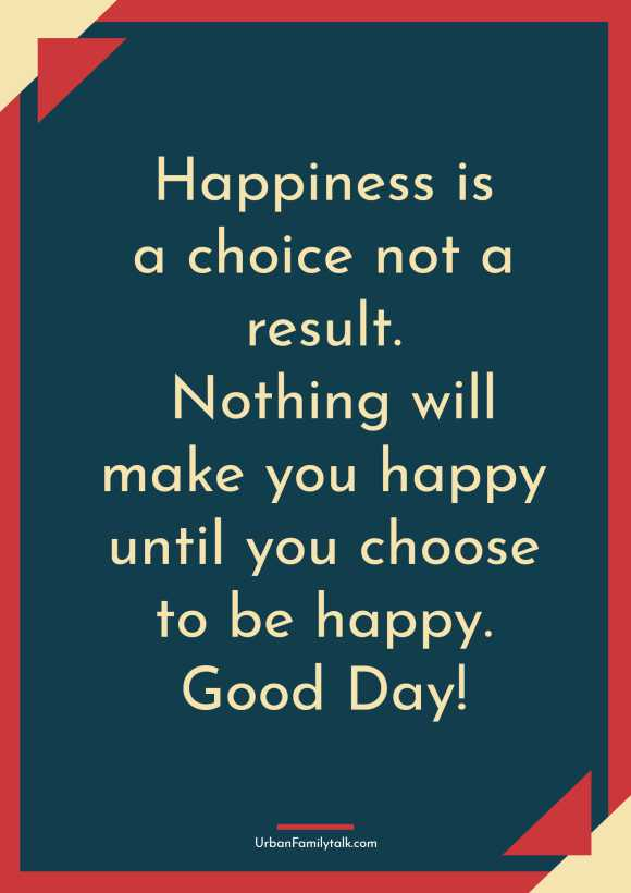 Happiness is a choice not a result. Nothing will make you happy until you choose to be happy. Good Day!