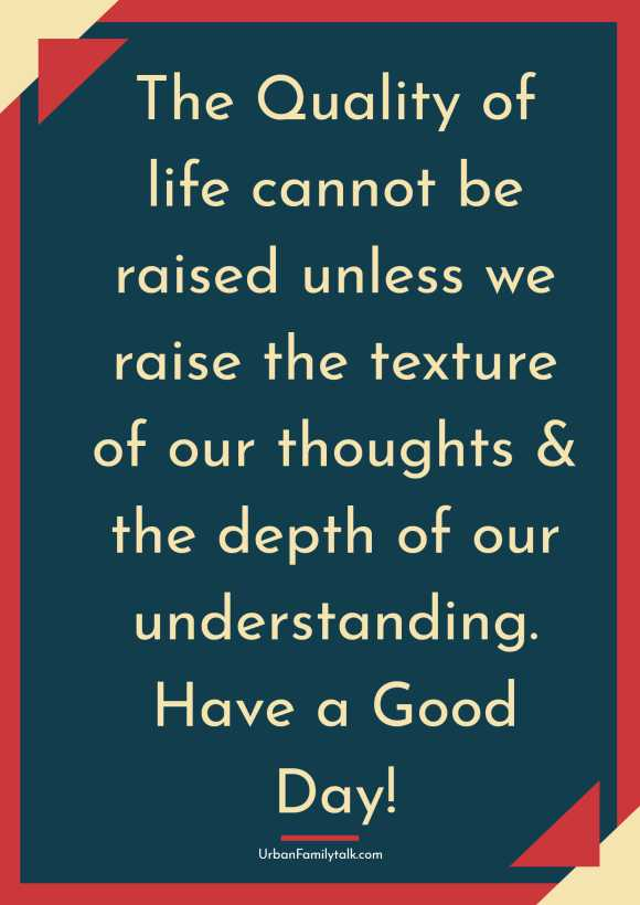 The Quality of life cannot be raised unless we raise the texture of our thoughts & the depth of our understanding. Have a Good Day!
