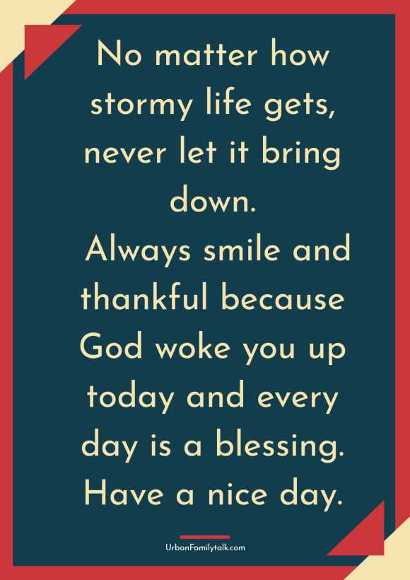 No matter how stormy life gets, never let it bring down. Always smile and thankful because God woke you up today and every day is a blessing. Have a nice day.