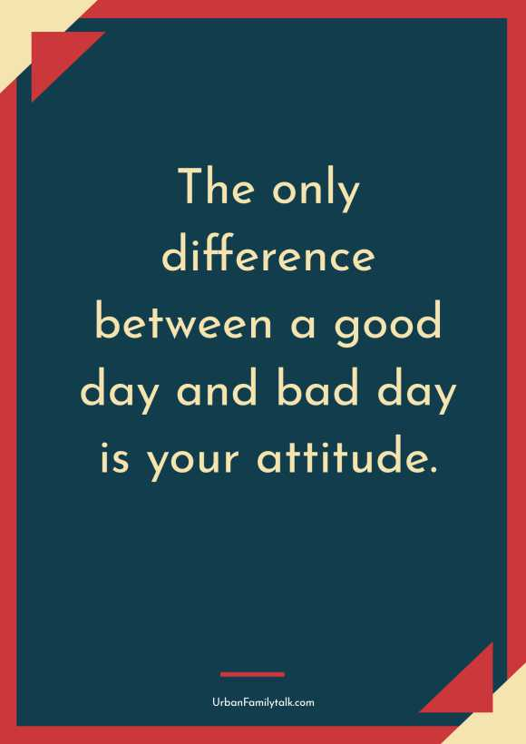 The only difference between a good day and bad day is your attitude.
