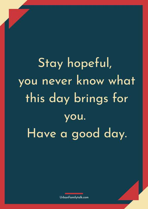 Stay hopeful, you never know what this day brings for you. Have a good day.
