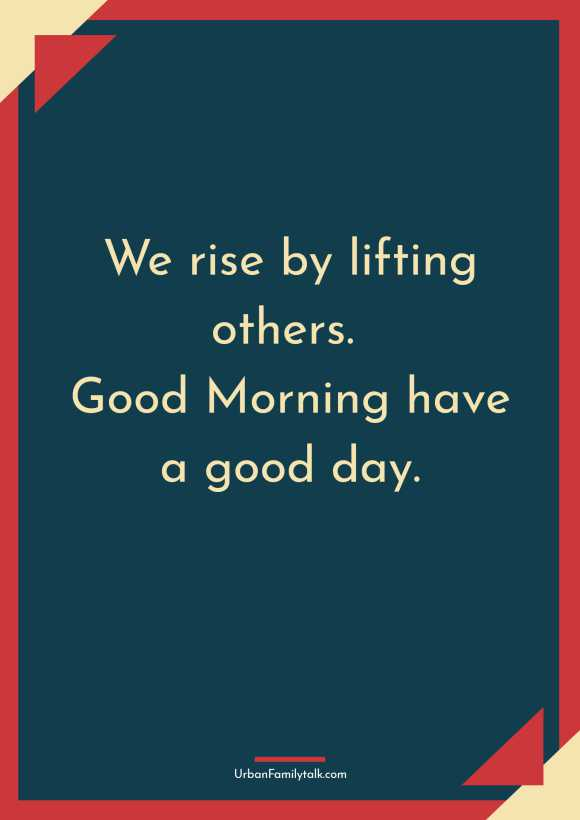 We rise by lifting others. Good Morning have a good day.