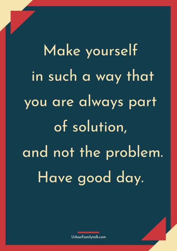 Make yourself in such a way that you are always part of solution, and not the problem. Have good day.