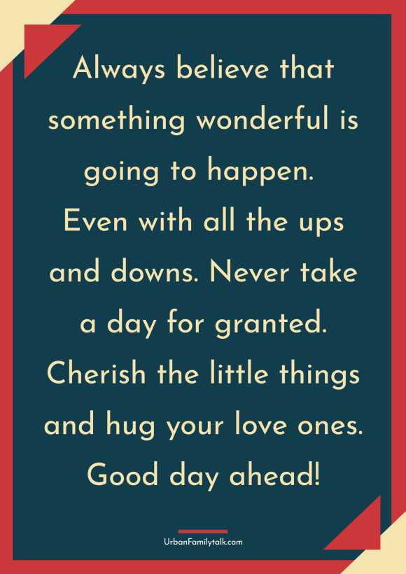 Always believe that something wonderful is going to happen. Even with all the ups and downs. Never take a day for granted. Cherish the little things and hug your love ones. Good day ahead!