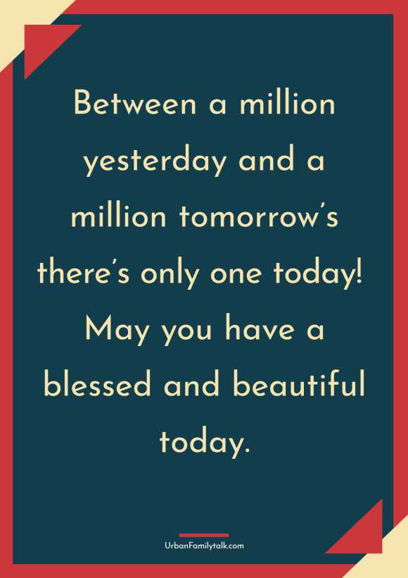 Between a million yesterday and a million tomorrow's there's only one today! May you have a blessed and beautiful today.