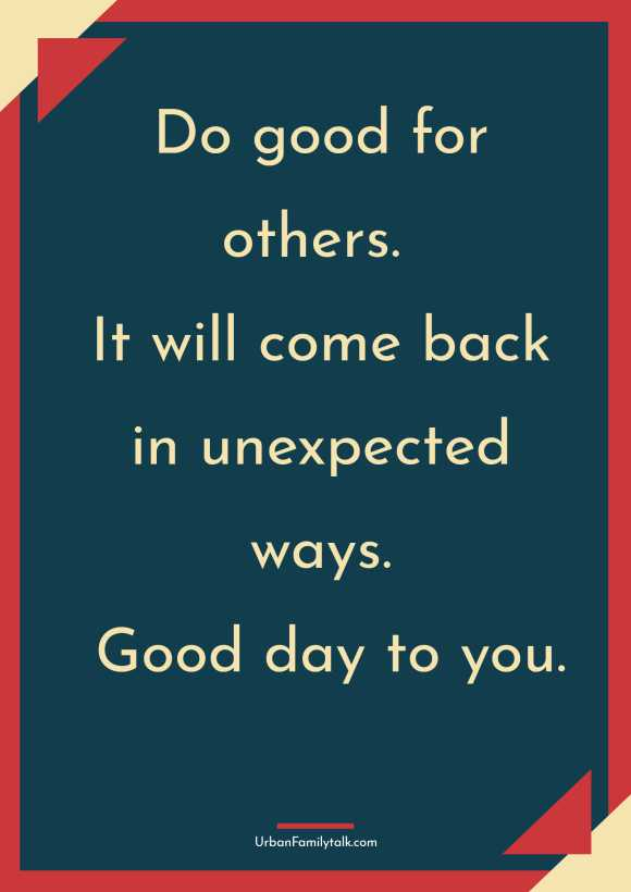 Do good for others. It will come back in unexpected ways. Good day to you.