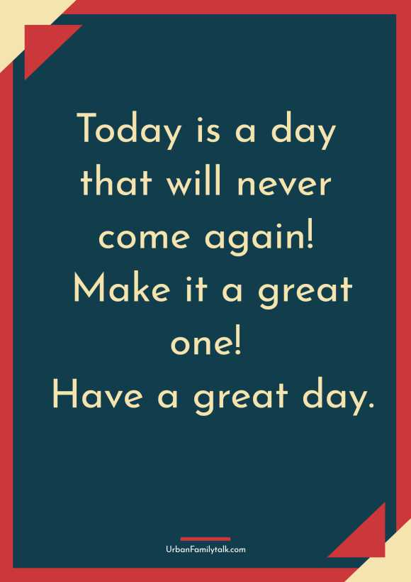 Today is a day that will never come again! Make it a great one! Have a great day.