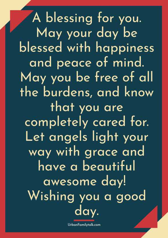 A blessing for you. May your day be blessed with happiness and peace of mind. May you be free of all the burdens, and know that you are completely cared for. Let angels light your way with grace and have a beautiful awesome day! Wishing you a good day.