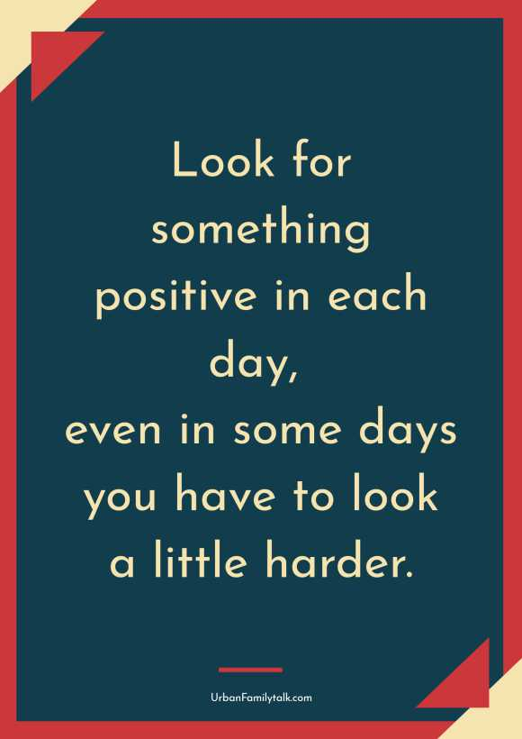 Look for something positive in each day, even in some days you have to look a little harder.