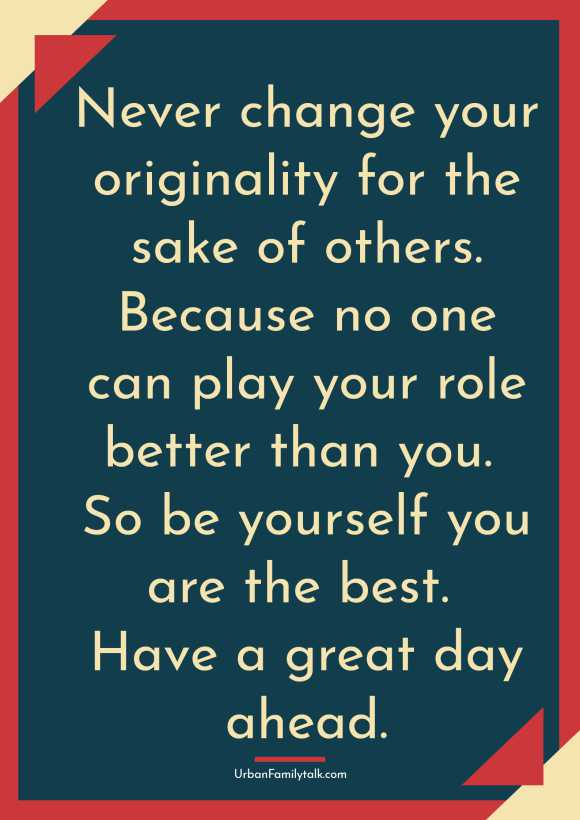 Never change your originality for the sake of others. Because no one can play your role better than you. So be yourself you are the best. Have a great day ahead.