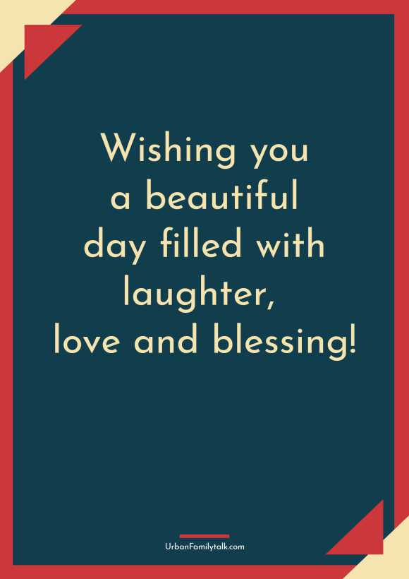 Wishing you a beautiful day filled with laughter, love and blessing!
