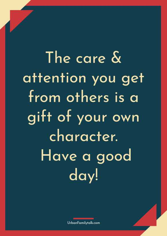 The care & attention you get from others is a gift of your own character. Have a good day!