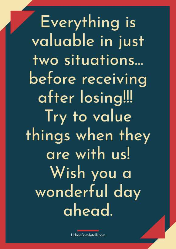 Everything is valuable in just two situations… before receiving after losing!!! Try to value things when they are with us! Wish you a wonderful day ahead.