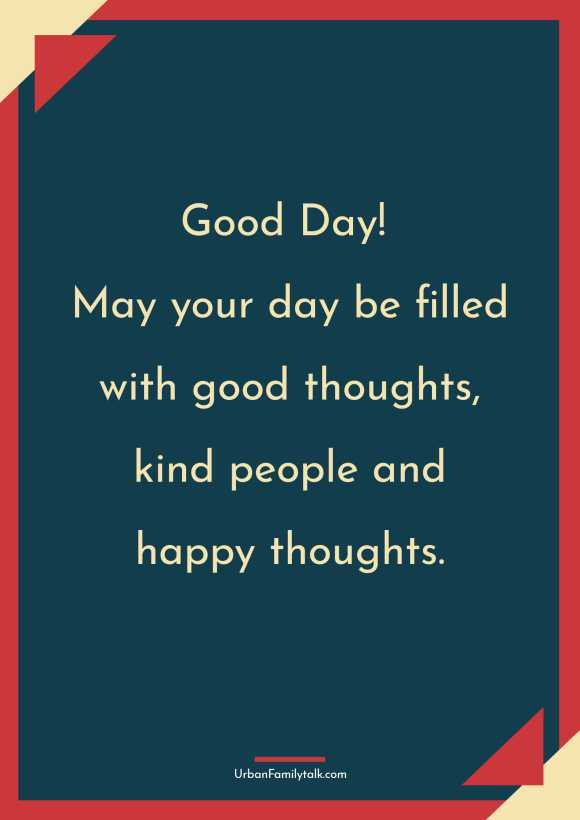 Good Day! May your day be filled with good thoughts, kind people and happy thoughts.