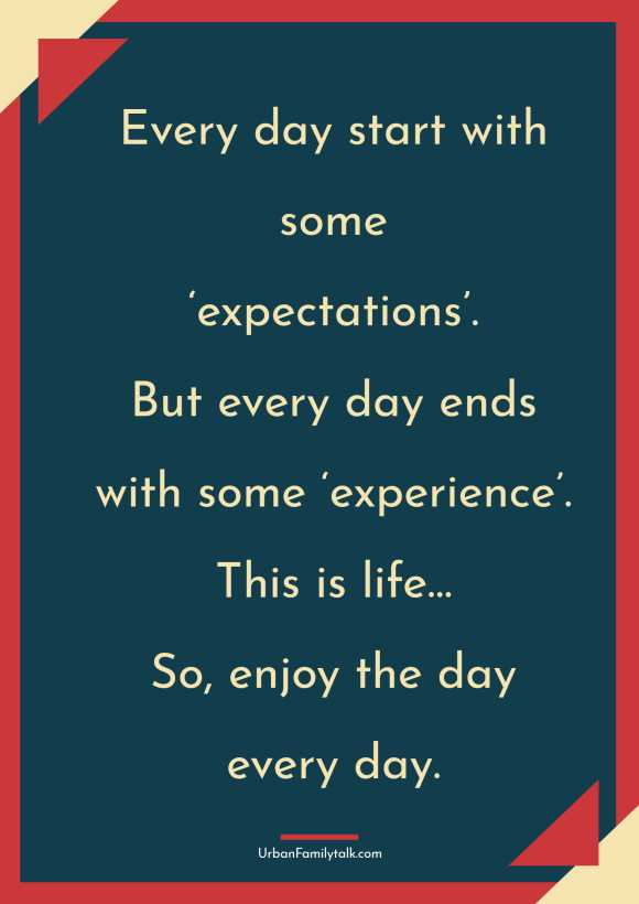 Every day start with some 'expectations'. But every day ends with some 'experience'. This is life…So, enjoy the day every day.
