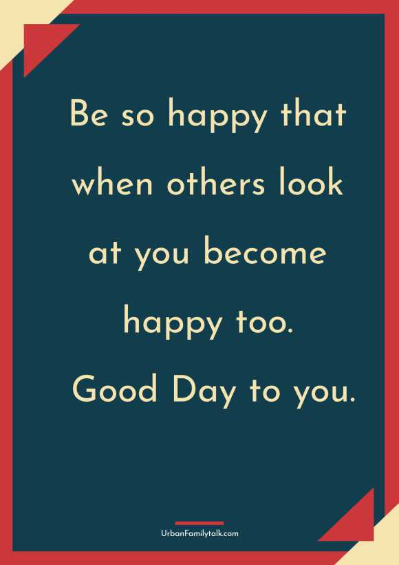 Be so happy that when others look at you become happy too. Good Day to you.