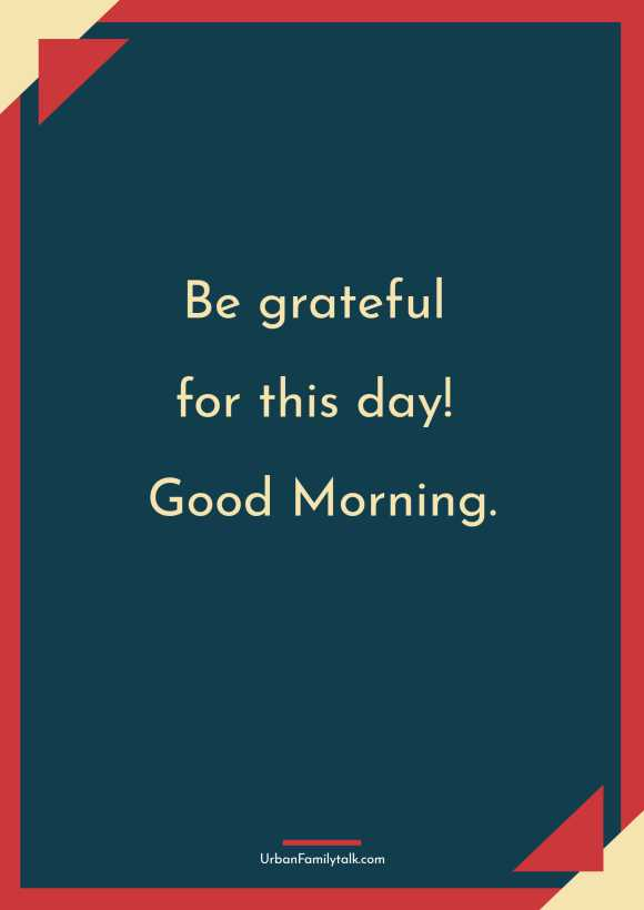 Be grateful for this day! Good Morning.