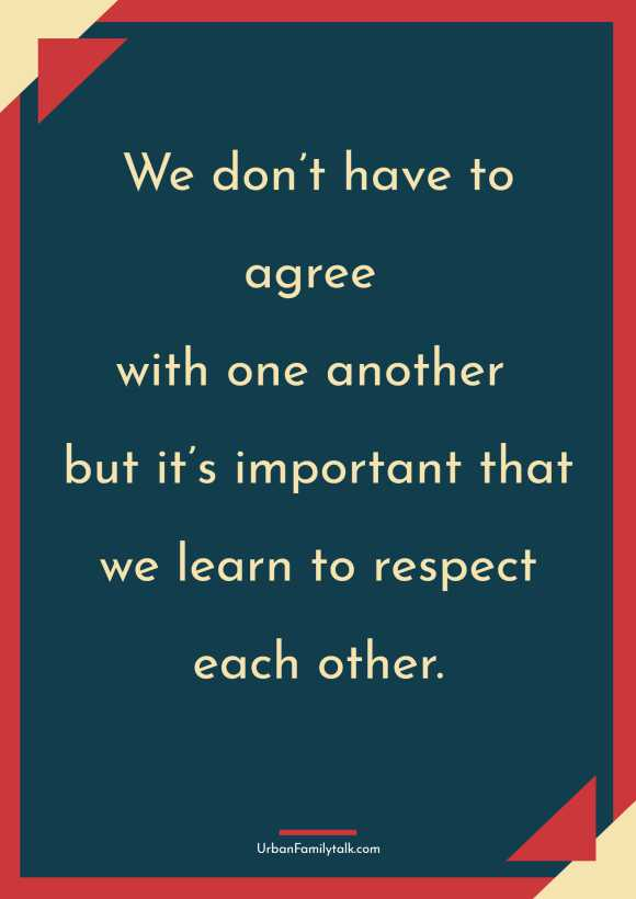 We don't have to agree with one another but it's important that we learn to respect each other.