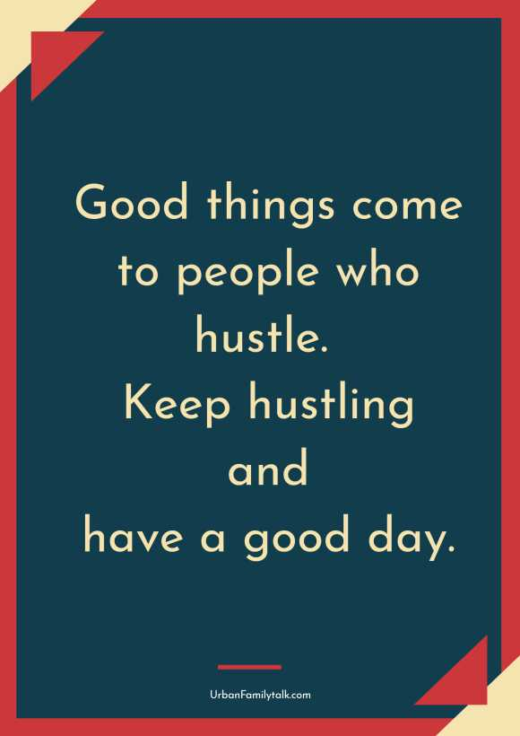 Good things come to people who hustle. Keep hustling and have a good day.