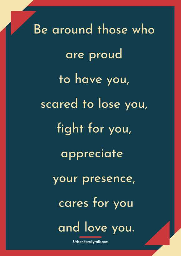 Be around those who are proud to have you, scared to lose you, fight for you, appreciate your presence, cares for you and love you.
