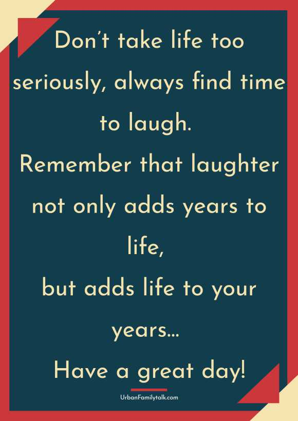 Don't take life too seriously, always find time to laugh. Remember that laughter not only adds years to life, but adds life to your years… Have a great day!