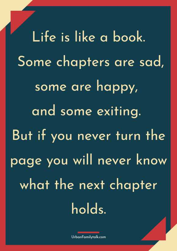 Life is like a book. Some chapters are sad, some are happy, and some exiting. But if you never turn the page you will never know what the next chapter holds.