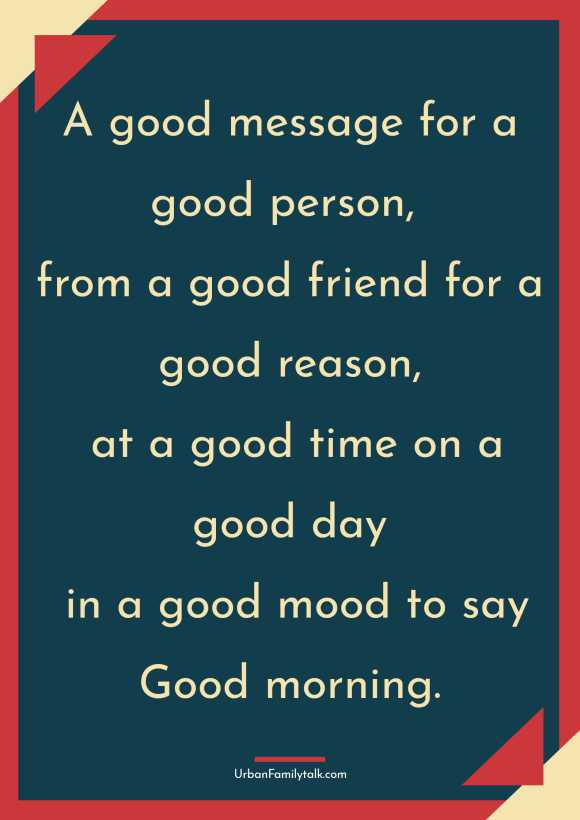 A good message for a good person, from a good friend for a good reason, at a good time on a good day in a good mood to say Good morning.